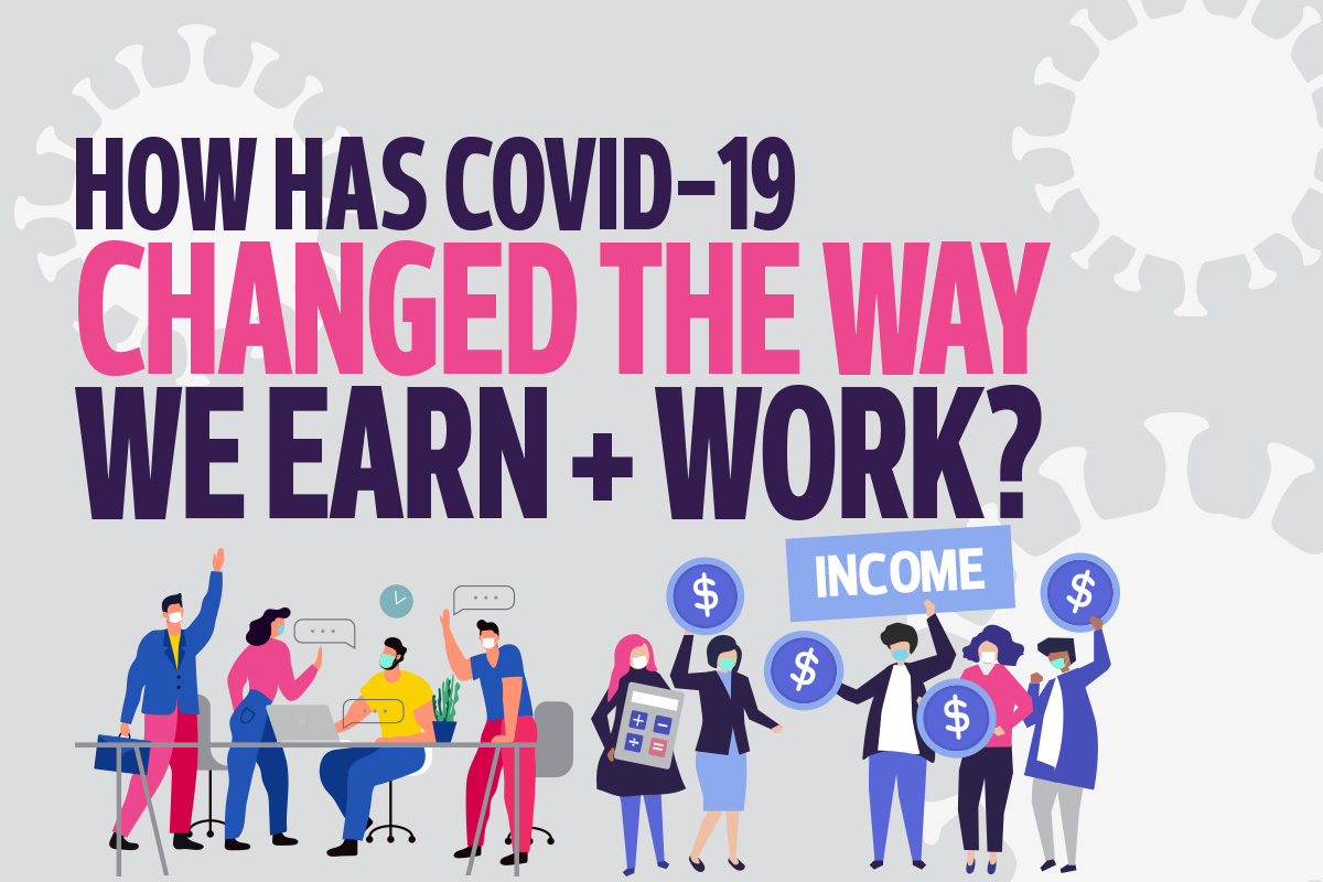 How has Covid-19 changed the way we earn + work?